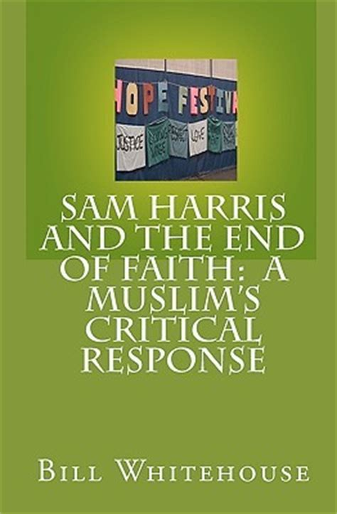 the end of faith sam harris and the end of faith a muslim s critical response by bill whitehouse reviews
