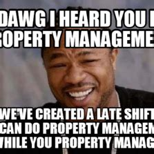 Property Manager Meme - yo dawg i heard you like property management so we ve created a late shift so you can do