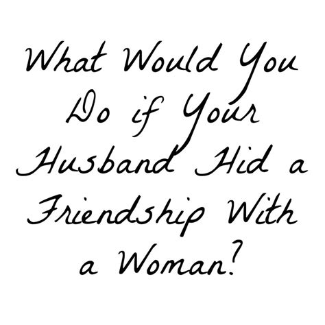 what would you do if your husband hid a friendship with a
