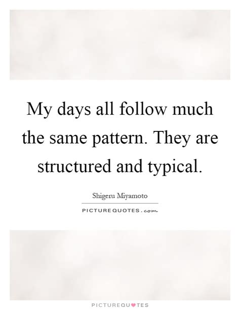 Same Pattern Quotes | my days all follow much the same pattern they are