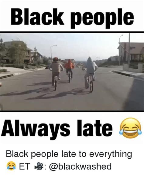 late meme 25 best black always late memes always late
