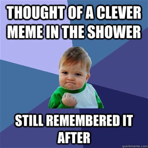 Clever Memes - thought of a clever meme in the shower still remembered it after success kid quickmeme