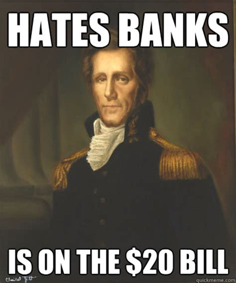 Jackson Meme - hates banks is on the 20 bill badass andrew jackson