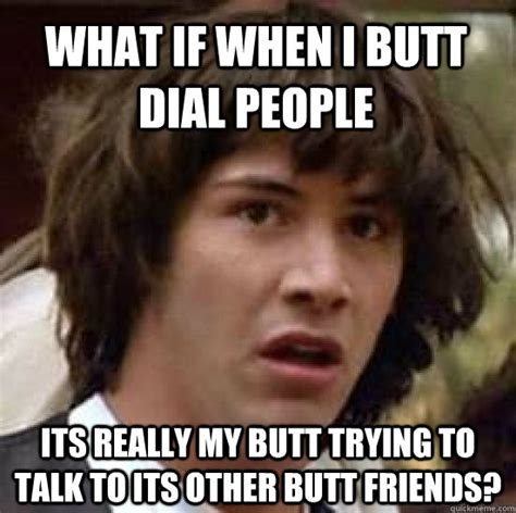 Butt Meme - what if when i butt dial people its really my butt trying to talk to its other butt friends