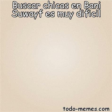 Todo Memes - arraymeme de buscar chicas en bani suwayf es muy dificil