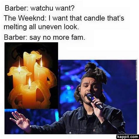 The Weeknd Memes - barber watchu want the weeknd i want that candle that s