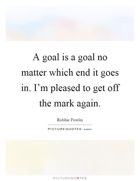 Goes To The Again by A Goal Is A Goal No Matter Which End It Goes In I M