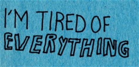 Im Tired Of Everything Quotes. QuotesGram I'm Just Tired Of Everything