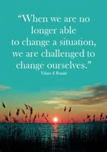 When we are no longer able to change a situation we are