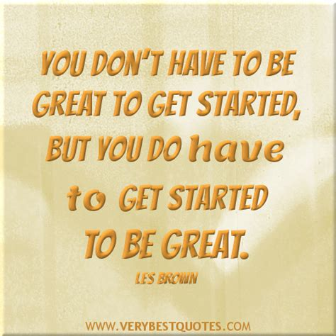 how did get started be great quotes quotesgram