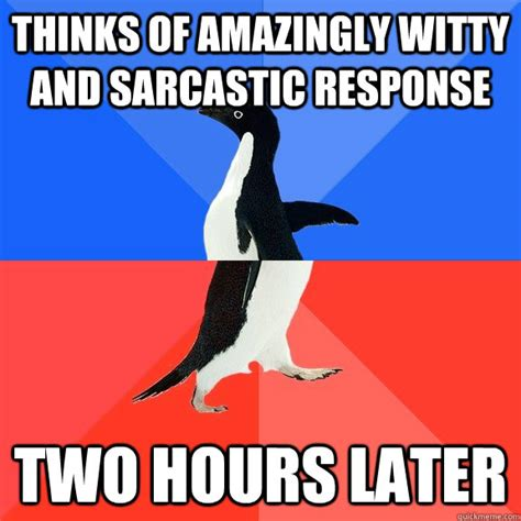 Response Memes - thinks of amazingly witty and sarcastic response two hours