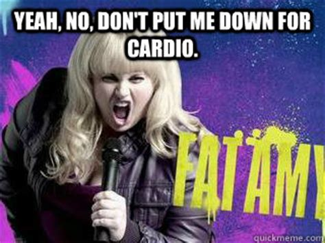 Yeah No Meme - yeah no don t put me down for cardio fat amy quickmeme