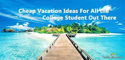 vacation ideas cheap vacation ideas for the college students out there
