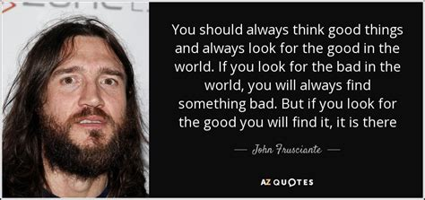 should you always look for john frusciante quote you should always think good things