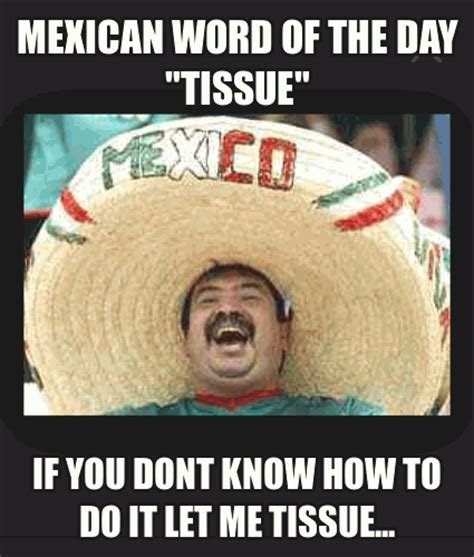 Spanish Word Of The Day Meme - mexican word of the day quot tissue quot if you dont how to do it let me tissue