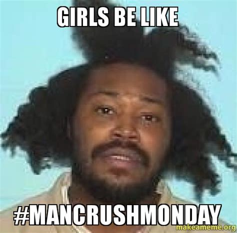 Girls Be Like Memes - girls be like mancrushmonday make a meme