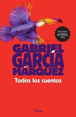 todos los cuentos todos los cuentos by gabriel garc 237 a m 225 rquez