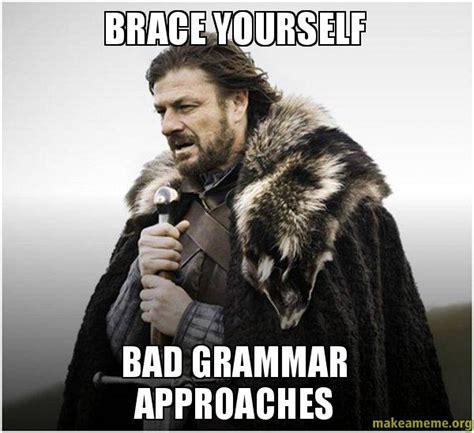 Bad Grammar Meme - brace yourself bad grammar approaches make a meme