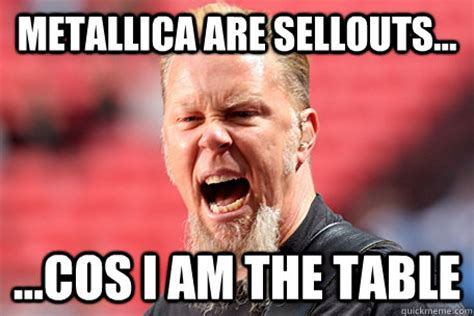 Metallica Memes - metallica are sellouts cos i am the table i am the