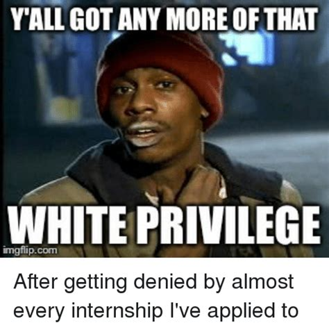 Privilege Meme - yall got any more of that white privilege after getting
