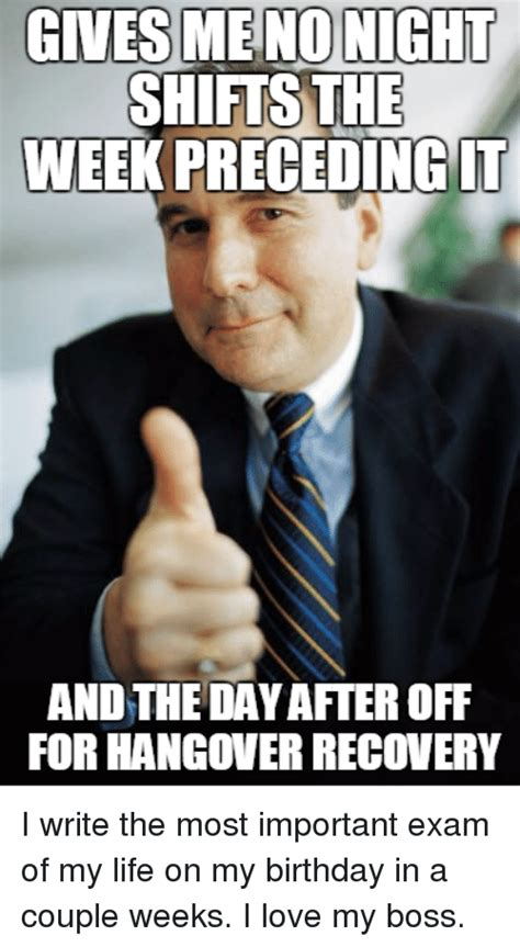 Day After Birthday Meme - gives me no night shifts the week preceding it and the day