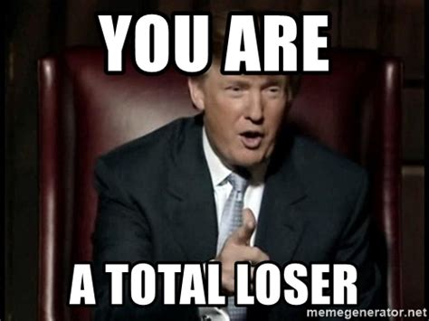 Loser Memes - you are a total loser donald trump meme generator