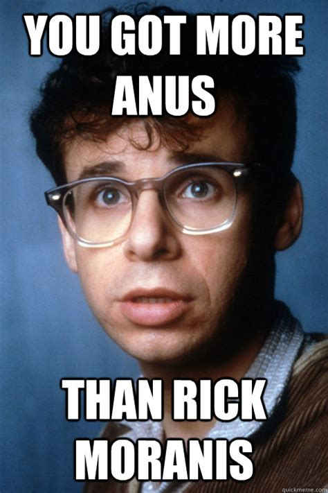 Rick Meme - you got more anus than rick moranis rick moranus quickmeme