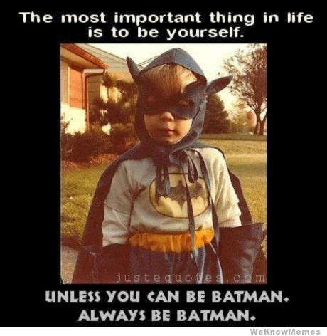Always Be Batman Meme - the most important thing in life is to be yourself unless