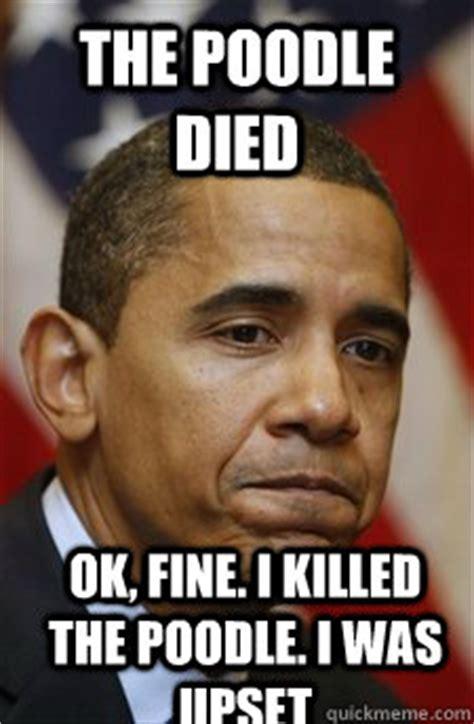 Ok Fine Meme - the poodle died ok fine i killed the poodle i was upset