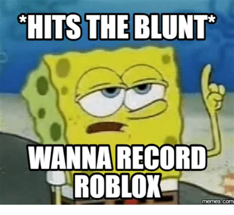 Roblox Memes - hits the blunt wanna record roblox memescom roblox meme