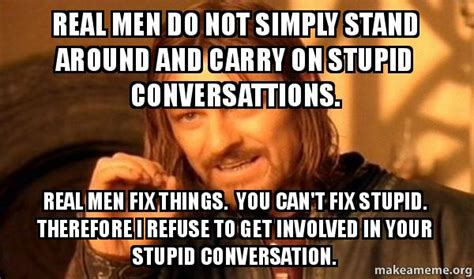 Real Men Meme - real men do not simply stand around and carry on stupid