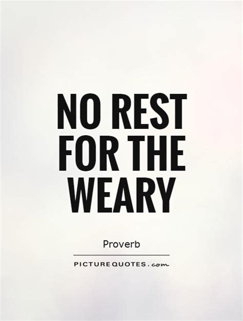 No Rest For The Weary by Quotes For The Weary Rest Quotesgram