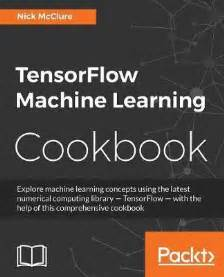 machine learning with tensorflow 1 x second generation machine learning with s brainchild tensorflow 1 x books tensorflow machine learning cookbook nick mcclure