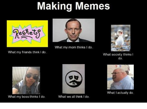 Meme Making Website - making memes what my mom thinks i do what my friends think