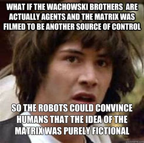 The Matrix Meme - what if the wachowski brothers are actually agents and the