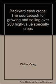 backyard cash crops backyard cash crops the sourcebook for growing and