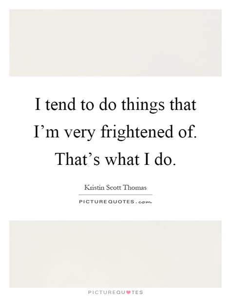 i tend to i tend to do things that i m frightened of