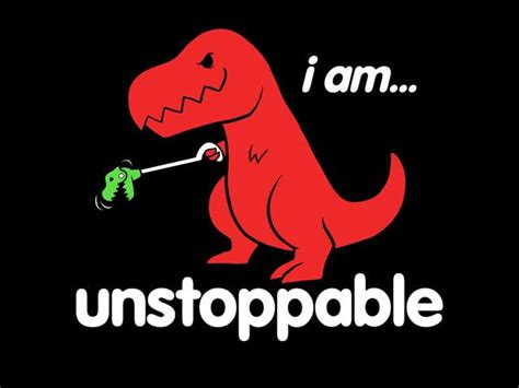 T Rex Unstoppable Meme - i am unstoppable just for fun pinterest