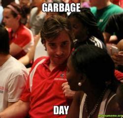 Garbage Day Meme - garbage day make a meme