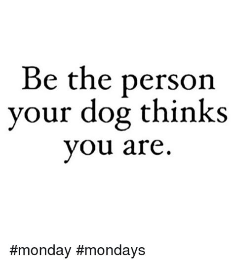 be the person your thinks you are be the person your thinks you are monday mondays dogs meme on sizzle