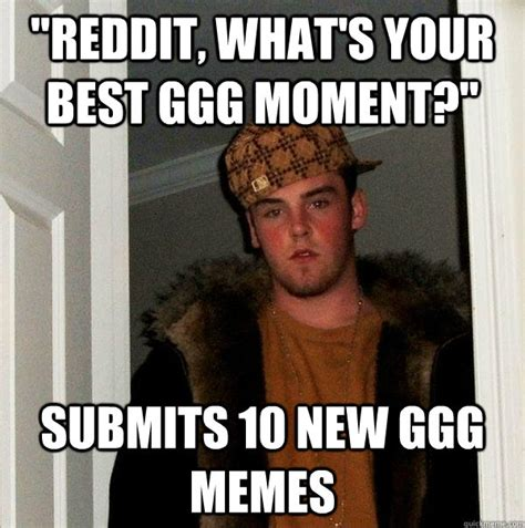 Ggg Meme - quot reddit what s your best ggg moment quot submits 10 new ggg