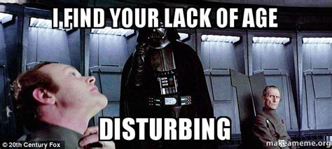 Find Your Meme - i find your lack of age disturbing make a meme