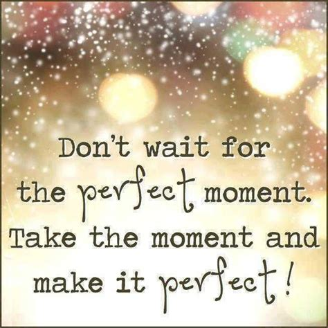the perfect moment random musings don t wait for the perfect moment