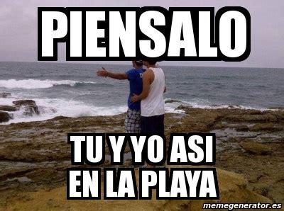 Memes Playa - meme personalizado piensalo tu y yo asi en la playa