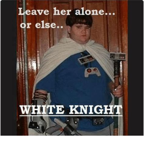 White Knight Meme - ave her alone or else white knight meme on sizzle