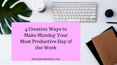 Tips To Make The Most Of Your Day by 4 Creative Ways To Make Monday Your Most Productive Day Of