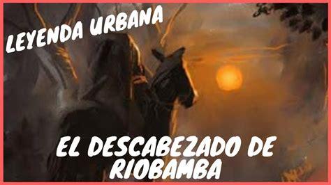 leyenda urbana el descabezado de riobamba youtube
