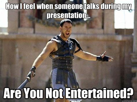 Are You Not Entertained Meme - how i feel when someone talks during my presentation