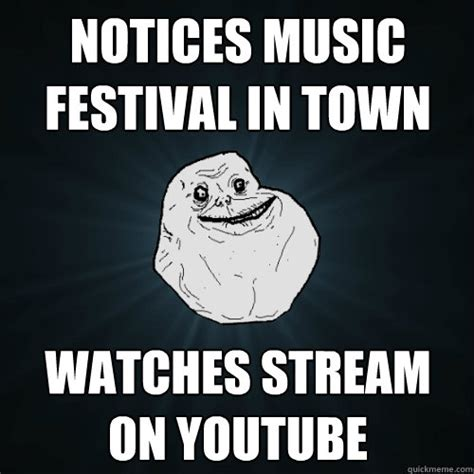 Music Festival Meme - notices music festival in town watches stream on youtube