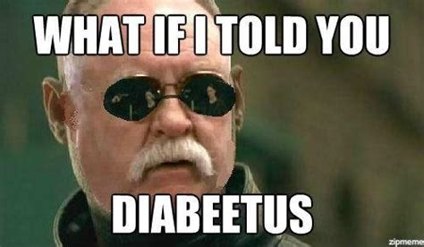 What If I Told You Meme - image 471864 diabeetus know your meme